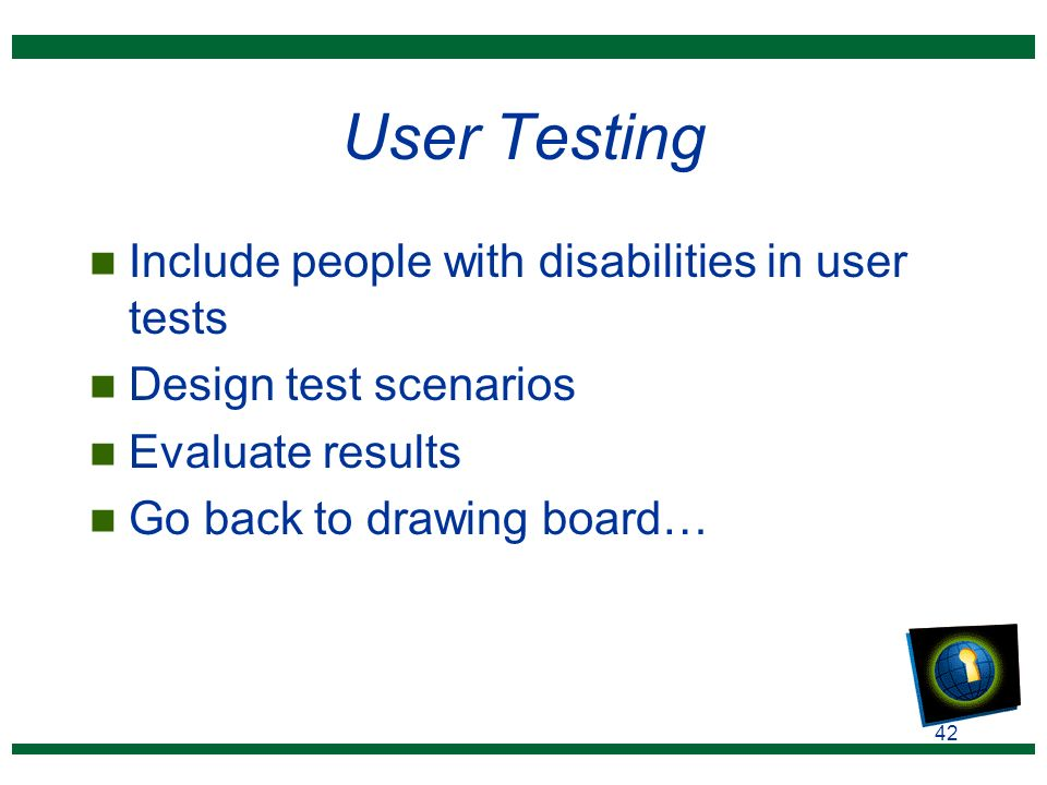 42 User Testing n Include people with disabilities in user tests n Design test scenarios n Evaluate results n Go back to drawing board…