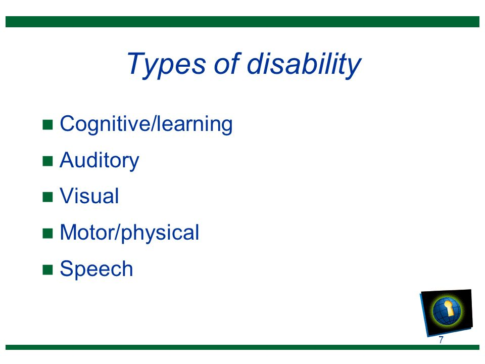 7 Types of disability n Cognitive/learning n Auditory n Visual n Motor/physical n Speech
