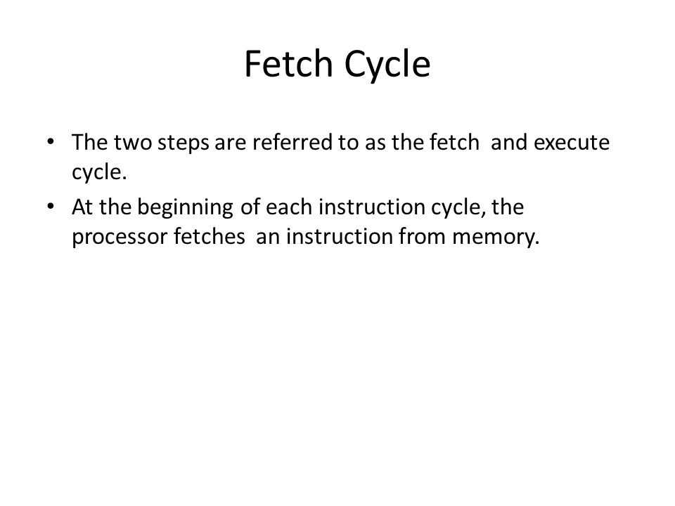 Fetch Cycle The two steps are referred to as the fetch and execute cycle.