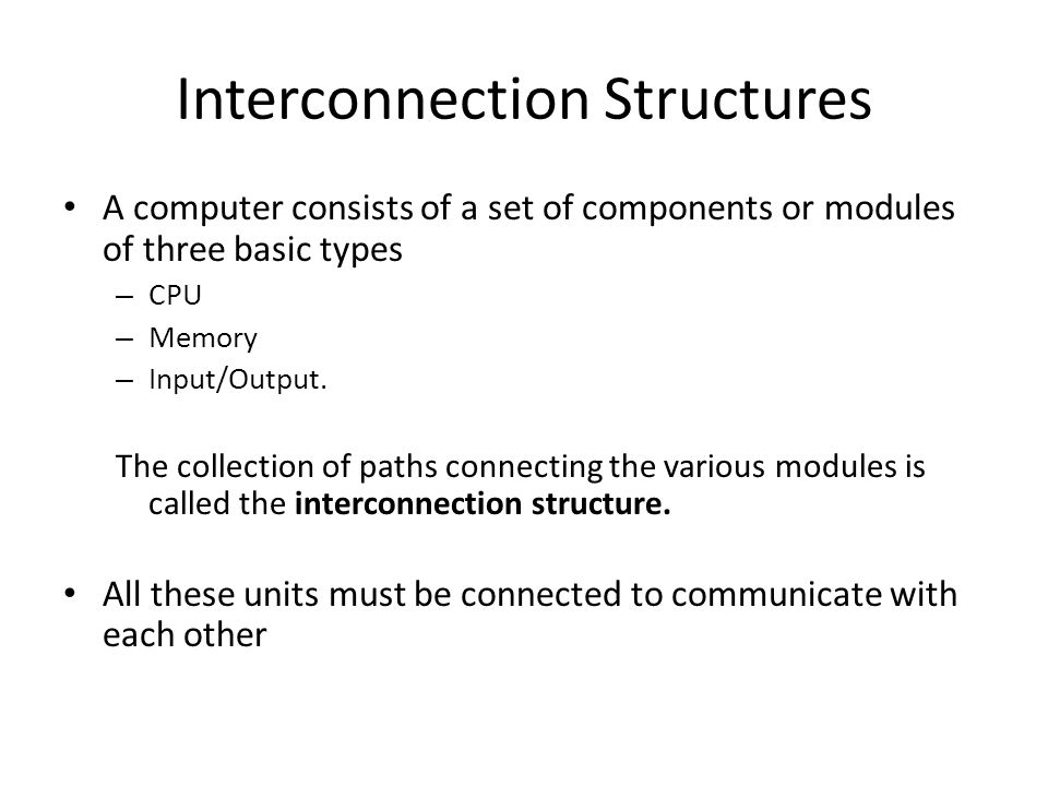 Interconnection Structures A computer consists of a set of components or modules of three basic types – CPU – Memory – Input/Output.