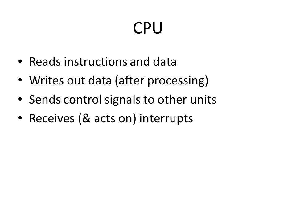 CPU Reads instructions and data Writes out data (after processing) Sends control signals to other units Receives (& acts on) interrupts