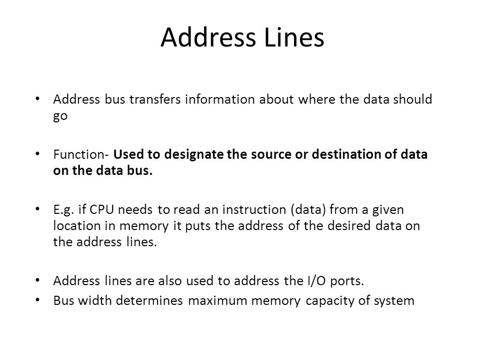 Address Lines Address bus transfers information about where the data should go Function- Used to designate the source or destination of data on the data bus.