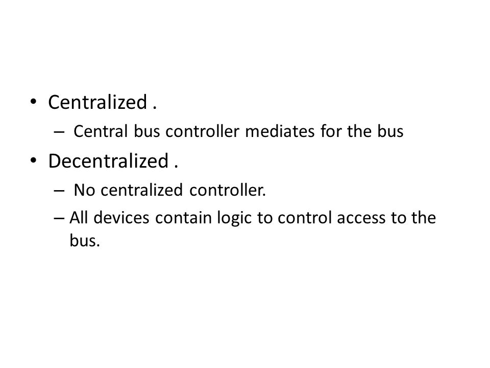 Centralized. – Central bus controller mediates for the bus Decentralized.
