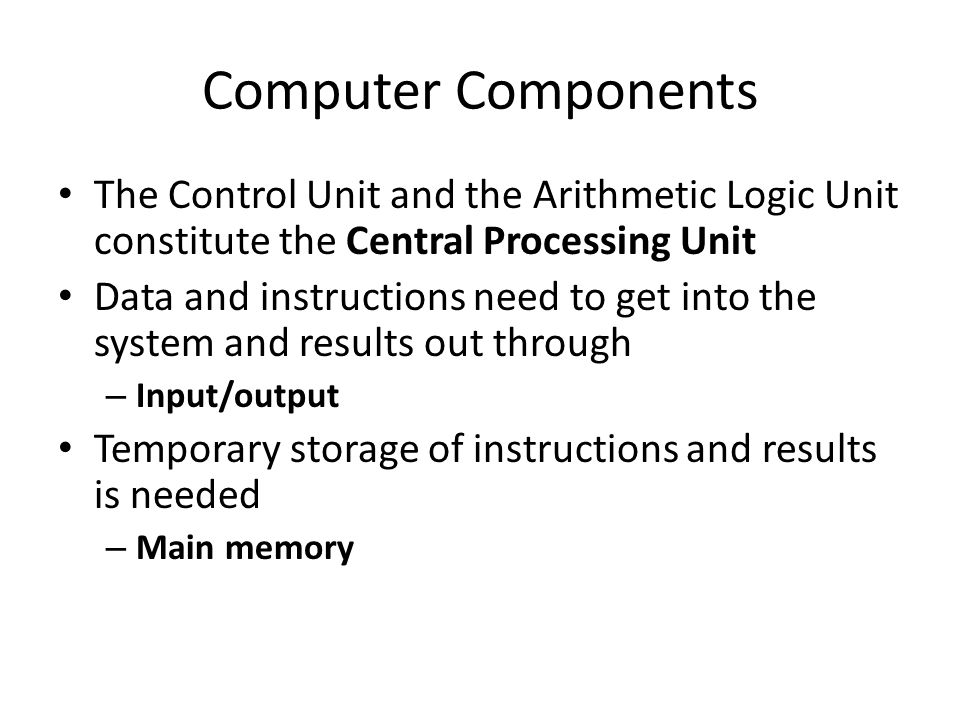 Computer Components The Control Unit and the Arithmetic Logic Unit constitute the Central Processing Unit Data and instructions need to get into the system and results out through – Input/output Temporary storage of instructions and results is needed – Main memory