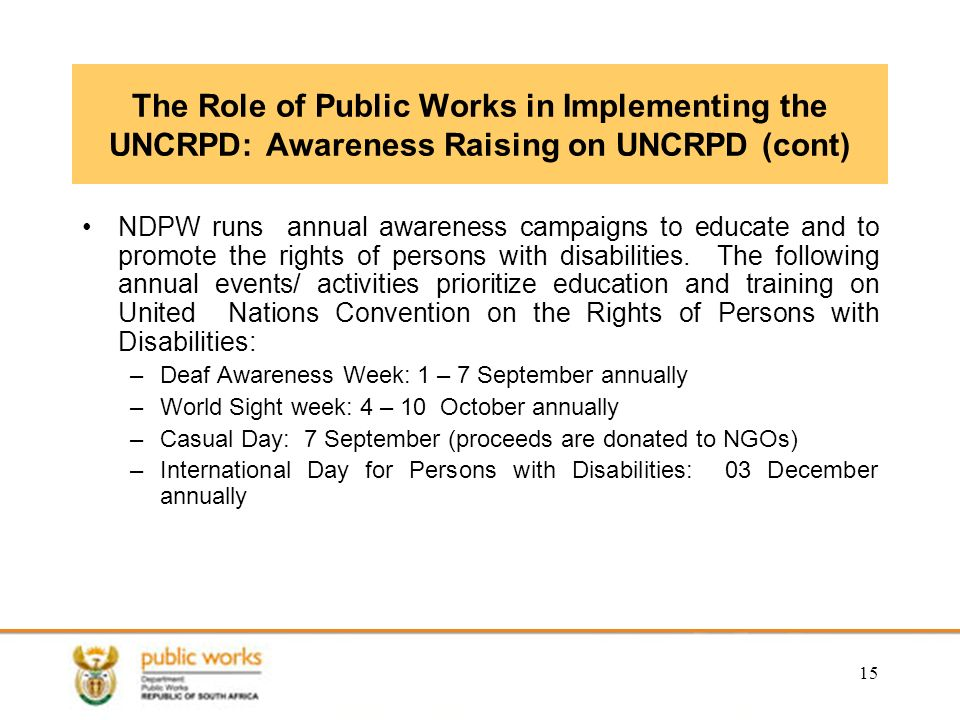 15 The Role of Public Works in Implementing the UNCRPD: Awareness Raising on UNCRPD (cont) NDPW runs annual awareness campaigns to educate and to promote the rights of persons with disabilities.