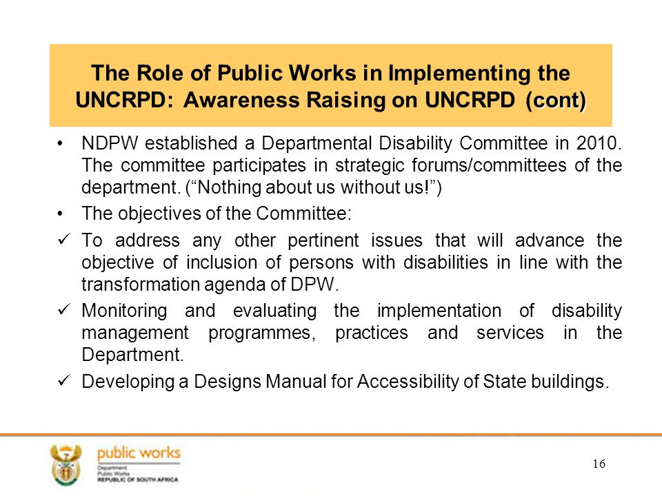 16 cont) The Role of Public Works in Implementing the UNCRPD: Awareness Raising on UNCRPD (cont) NDPW established a Departmental Disability Committee in 2010.