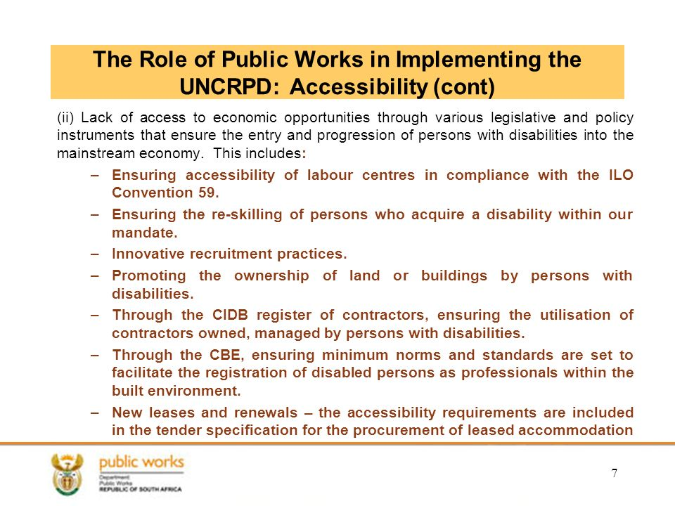 The Role of Public Works in Implementing the UNCRPD: Accessibility (cont) (ii) Lack of access to economic opportunities through various legislative and policy instruments that ensure the entry and progression of persons with disabilities into the mainstream economy.