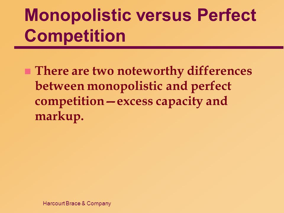 Harcourt Brace & Company Monopolistic versus Perfect Competition n There are two noteworthy differences between monopolistic and perfect competition—excess capacity and markup.