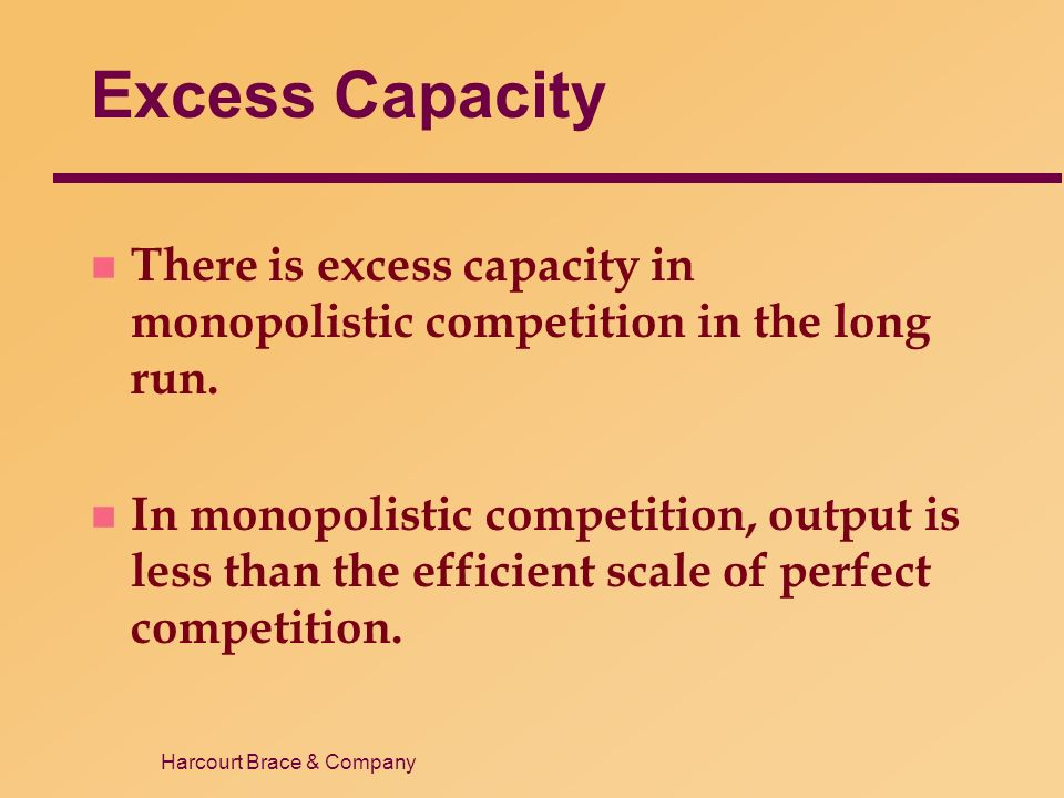 Harcourt Brace & Company Excess Capacity n There is excess capacity in monopolistic competition in the long run.