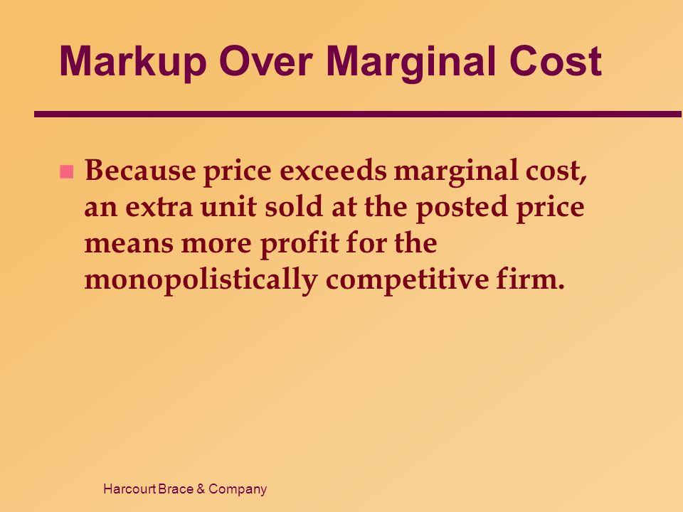 Harcourt Brace & Company Markup Over Marginal Cost n Because price exceeds marginal cost, an extra unit sold at the posted price means more profit for the monopolistically competitive firm.