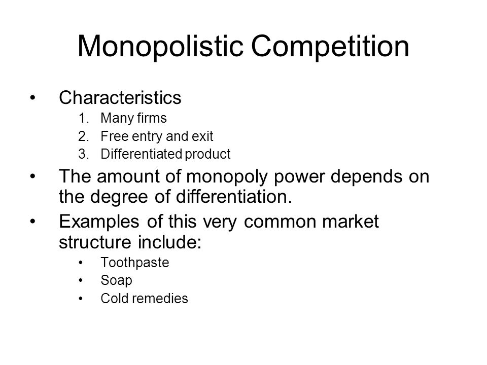 Monopolistic Competition Characteristics 1.Many firms 2.Free entry and exit 3.Differentiated product The amount of monopoly power depends on the degree of differentiation.