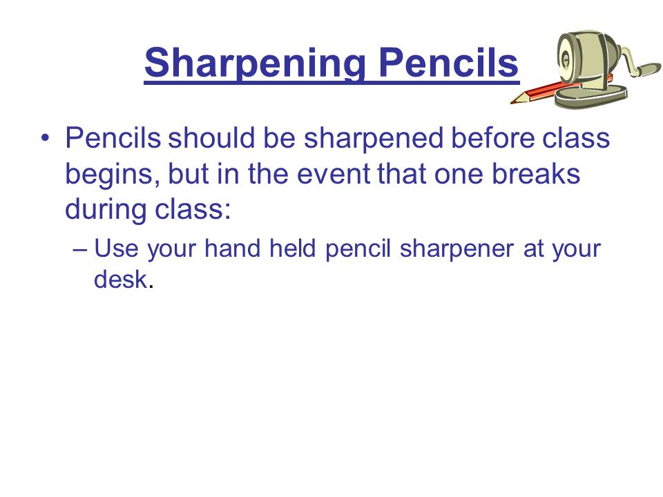 Sharpening Pencils Pencils should be sharpened before class begins, but in the event that one breaks during class: –Use your hand held pencil sharpener at your desk.