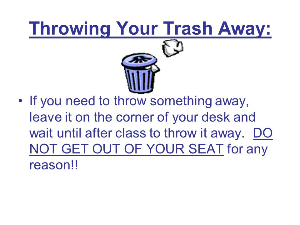 Throwing Your Trash Away: If you need to throw something away, leave it on the corner of your desk and wait until after class to throw it away.