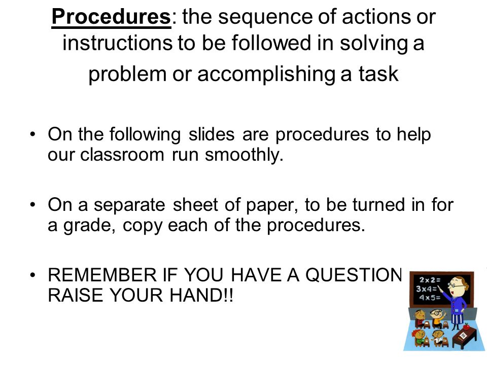 Procedures: the sequence of actions or instructions to be followed in solving a problem or accomplishing a task On the following slides are procedures to help our classroom run smoothly.
