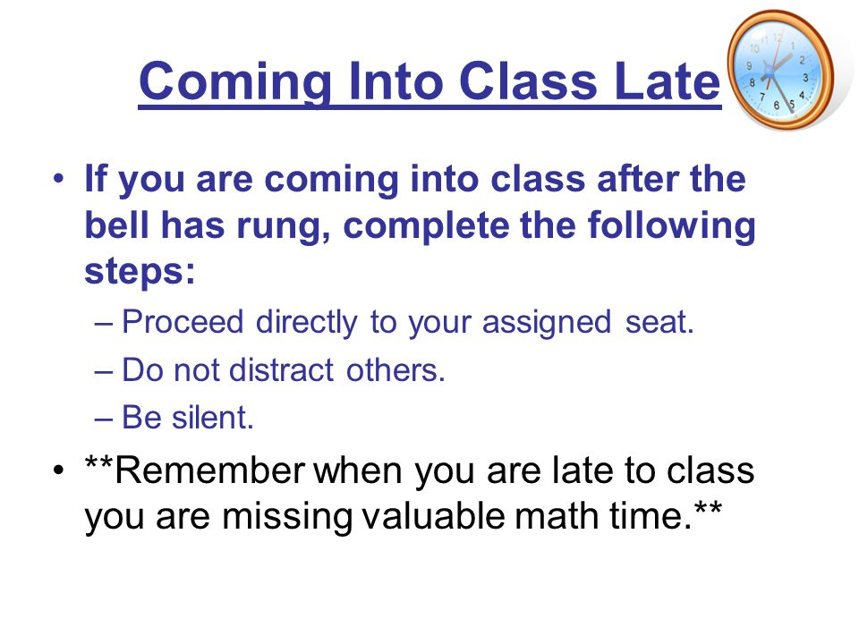 Coming Into Class Late If you are coming into class after the bell has rung, complete the following steps: –Proceed directly to your assigned seat.