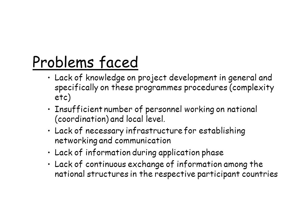 Problems faced Lack of knowledge on project development in general and specifically on these programmes procedures (complexity etc) Insufficient number of personnel working on national (coordination) and local level.