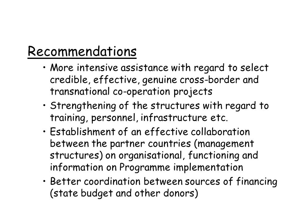 Recommendations More intensive assistance with regard to select credible, effective, genuine cross-border and transnational co-operation projects Strengthening of the structures with regard to training, personnel, infrastructure etc.