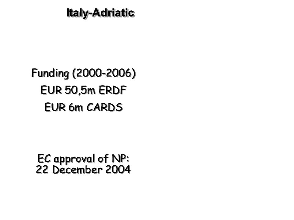 Italy-AdriaticItaly-Adriatic Funding ( ) EUR 50,5m ERDF EUR 6m CARDS EC approval of NP: 22 December 2004 Funding ( ) EUR 50,5m ERDF EUR 6m CARDS EC approval of NP: 22 December 2004