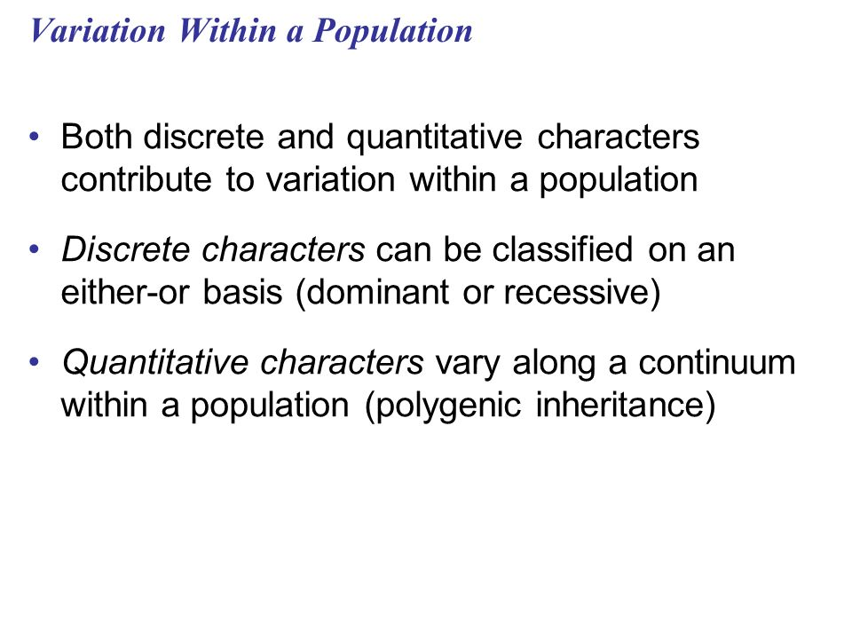 Variation Within a Population Both discrete and quantitative characters contribute to variation within a population Discrete characters can be classified on an either-or basis (dominant or recessive) Quantitative characters vary along a continuum within a population (polygenic inheritance)