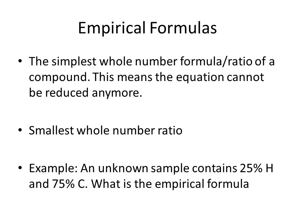Empirical Formulas The simplest whole number formula/ratio of a compound.