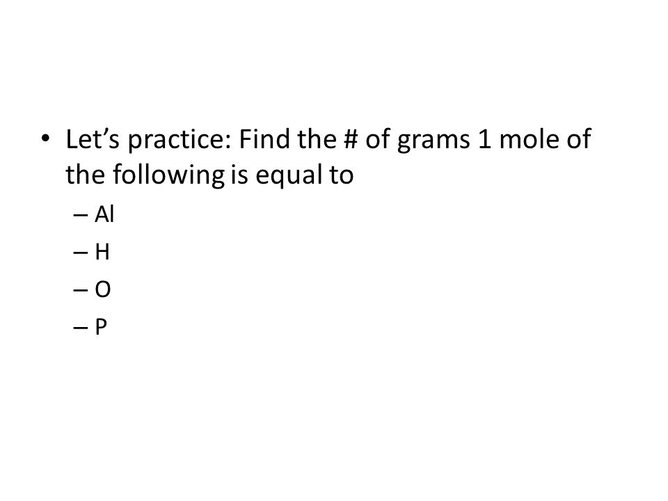 Let's practice: Find the # of grams 1 mole of the following is equal to – Al – H – O – P