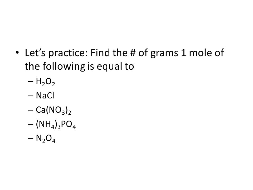 Let's practice: Find the # of grams 1 mole of the following is equal to – H 2 O 2 – NaCl – Ca(NO 3 ) 2 – (NH 4 ) 3 PO 4 – N 2 O 4