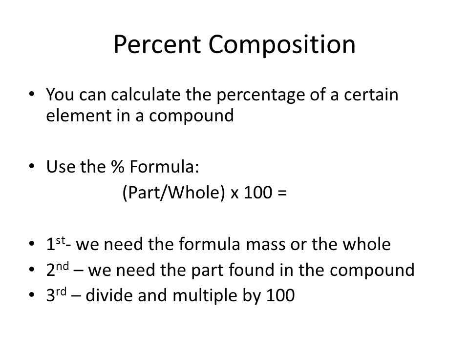 Percent Composition You can calculate the percentage of a certain element in a compound Use the % Formula: (Part/Whole) x 100 = 1 st - we need the formula mass or the whole 2 nd – we need the part found in the compound 3 rd – divide and multiple by 100