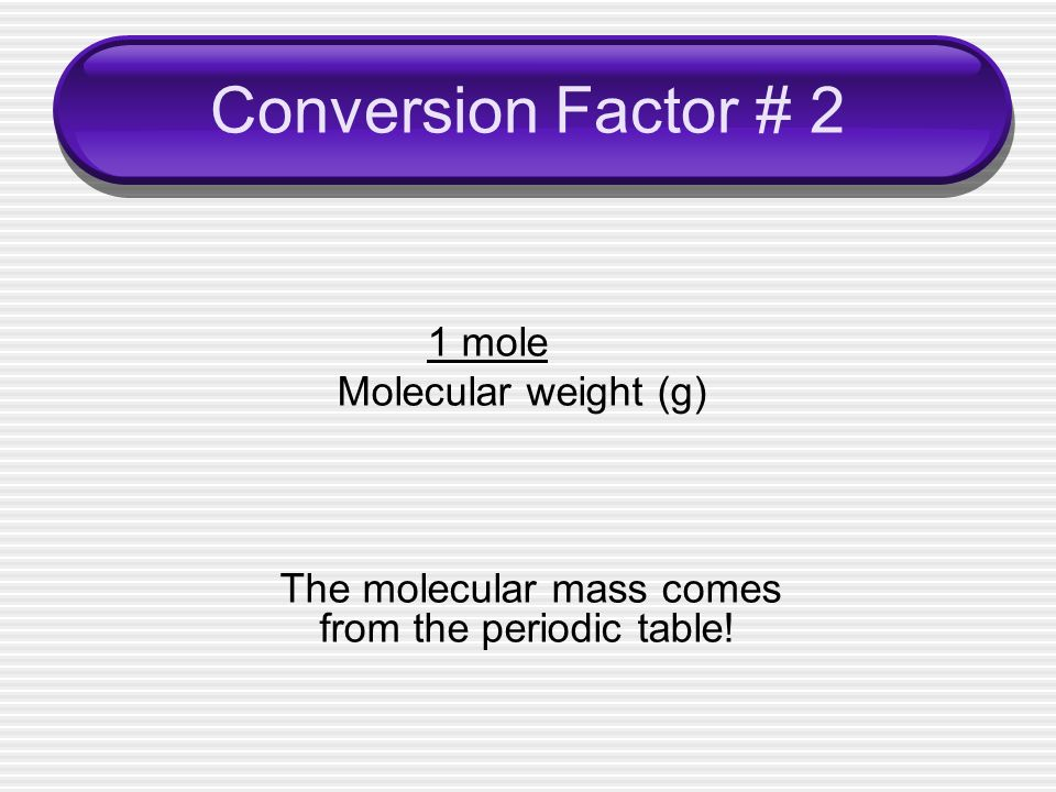 Conversion Factor # 2 1 mole Molecular weight (g) The molecular mass comes from the periodic table!