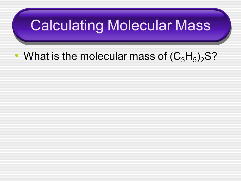 Calculating Molecular Mass What is the molecular mass of (C 3 H 5 ) 2 S