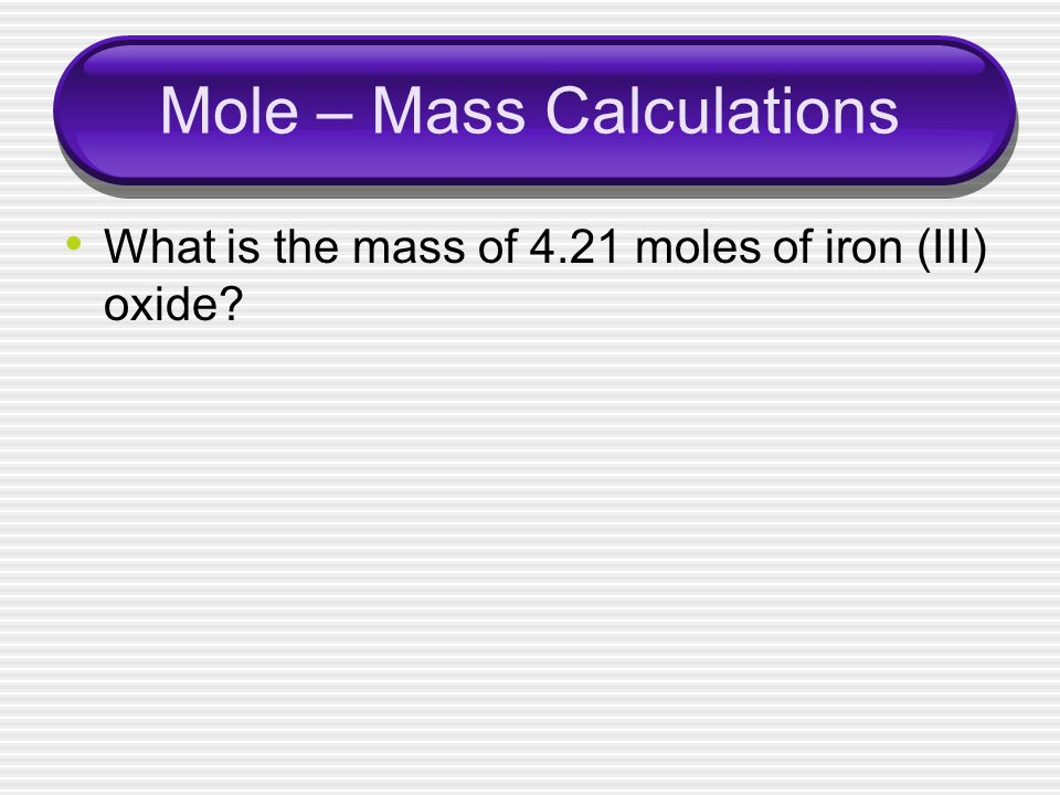 Mole – Mass Calculations What is the mass of 4.21 moles of iron (III) oxide