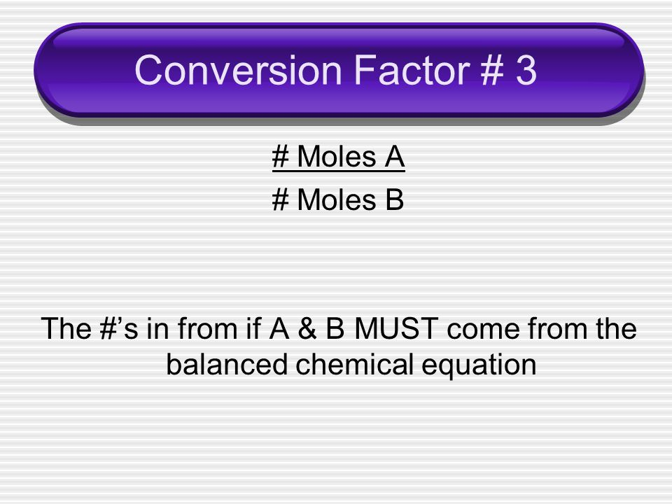 Conversion Factor # 3 # Moles A # Moles B The #'s in from if A & B MUST come from the balanced chemical equation