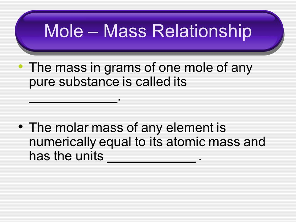 Mole – Mass Relationship The mass in grams of one mole of any pure substance is called its ____________.