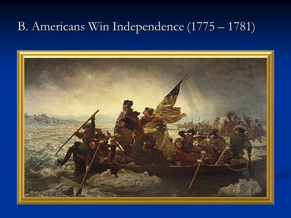 B. Americans Win Independence (1775 – 1781)