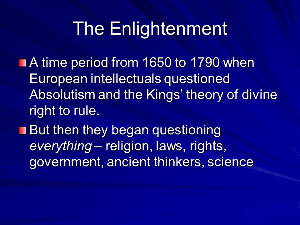 The Enlightenment A time period from 1650 to 1790 when European intellectuals questioned Absolutism and the Kings' theory of divine right to rule.
