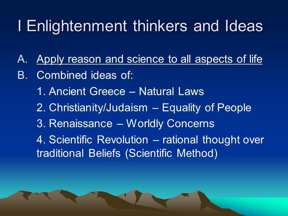 I Enlightenment thinkers and Ideas A.Apply reason and science to all aspects of life B.Combined ideas of: 1.