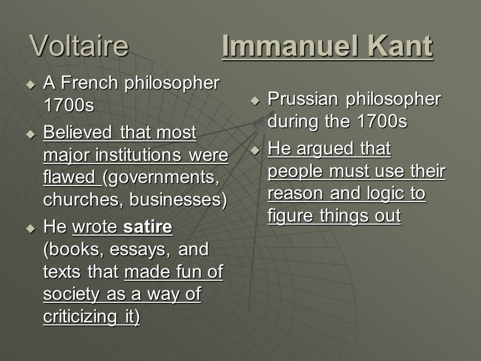 VoltaireImmanuel Kant  A French philosopher 1700s  Believed that most major institutions were flawed (governments, churches, businesses)  He wrote satire (books, essays, and texts that made fun of society as a way of criticizing it)  Prussian philosopher during the 1700s  He argued that people must use their reason and logic to figure things out