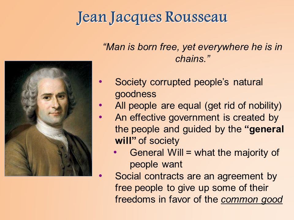 Jean Jacques Rousseau Man is born free, yet everywhere he is in chains. Society corrupted people's natural goodness All people are equal (get rid of nobility) An effective government is created by the people and guided by the general will of society General Will = what the majority of people want Social contracts are an agreement by free people to give up some of their freedoms in favor of the common good
