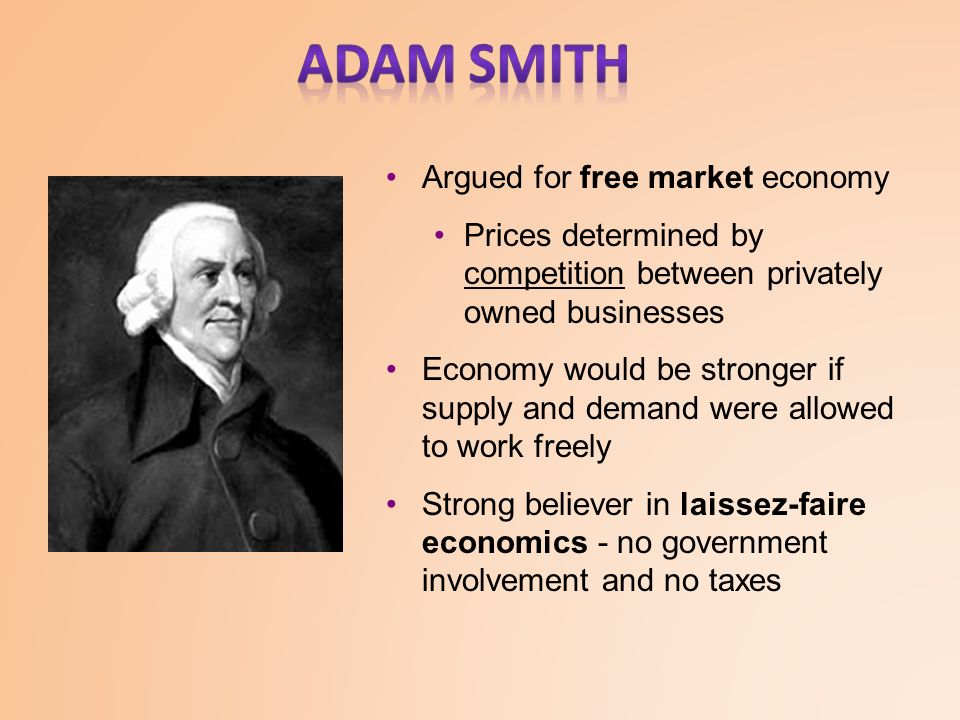 Argued for free market economy Prices determined by competition between privately owned businesses Economy would be stronger if supply and demand were allowed to work freely Strong believer in laissez-faire economics - no government involvement and no taxes
