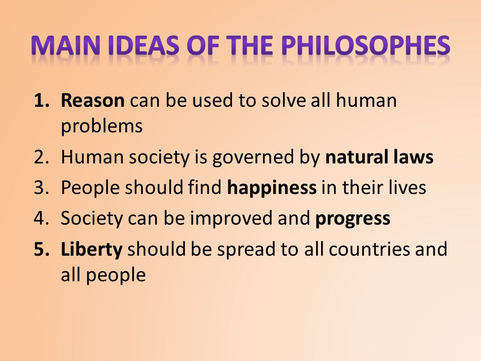 1.Reason can be used to solve all human problems 2.Human society is governed by natural laws 3.People should find happiness in their lives 4.Society can be improved and progress 5.Liberty should be spread to all countries and all people