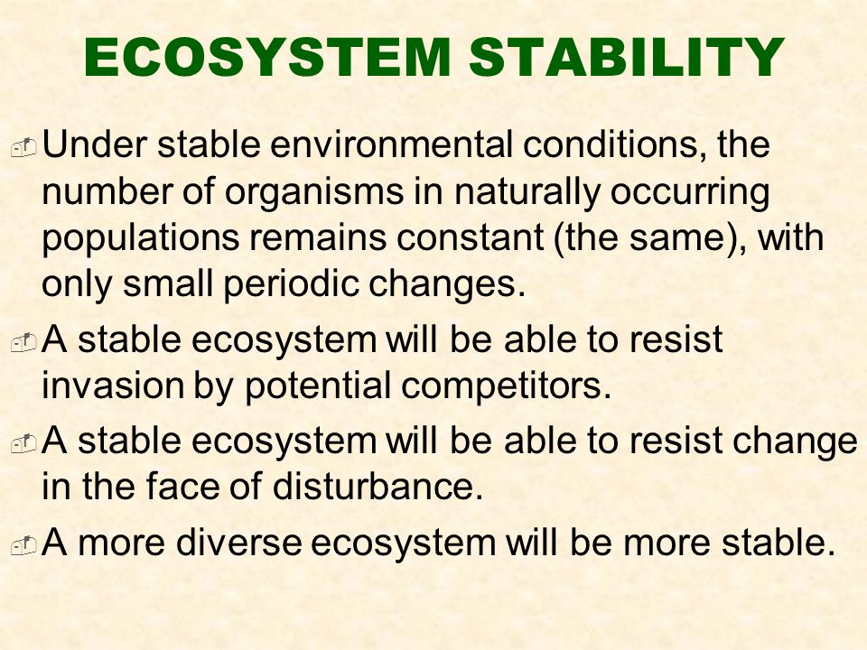 ECOSYSTEM STABILITY  Under stable environmental conditions, the number of organisms in naturally occurring populations remains constant (the same), with only small periodic changes.