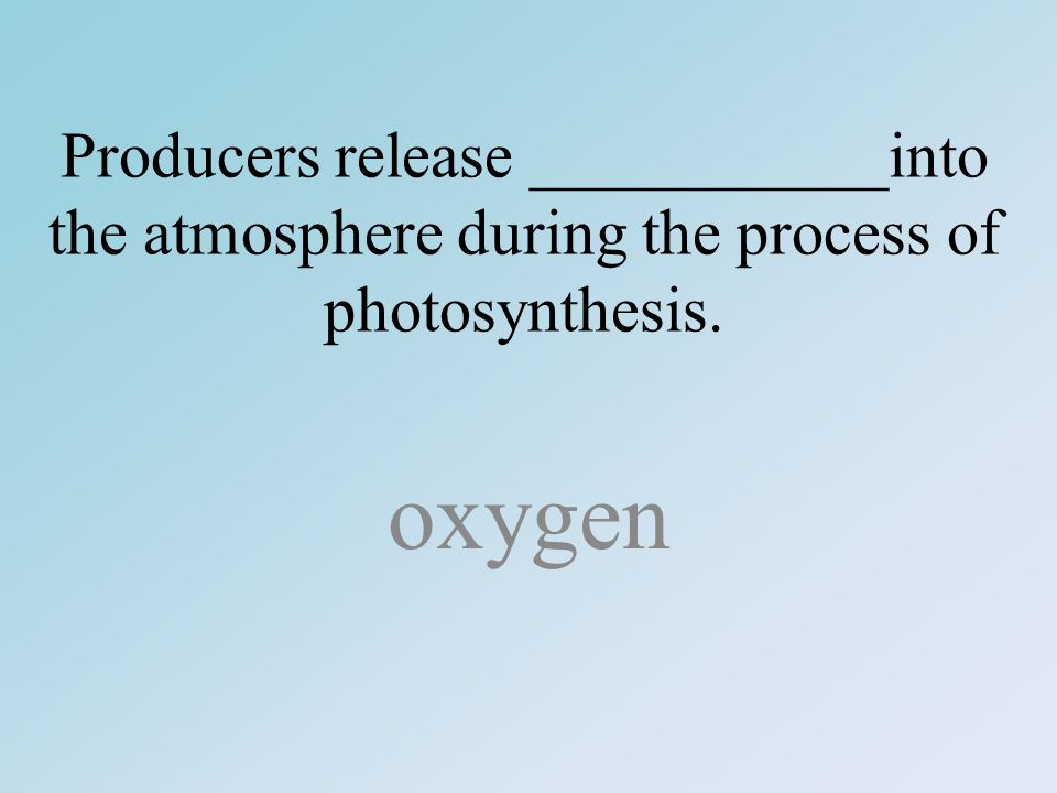 Producers release ___________into the atmosphere during the process of photosynthesis. oxygen