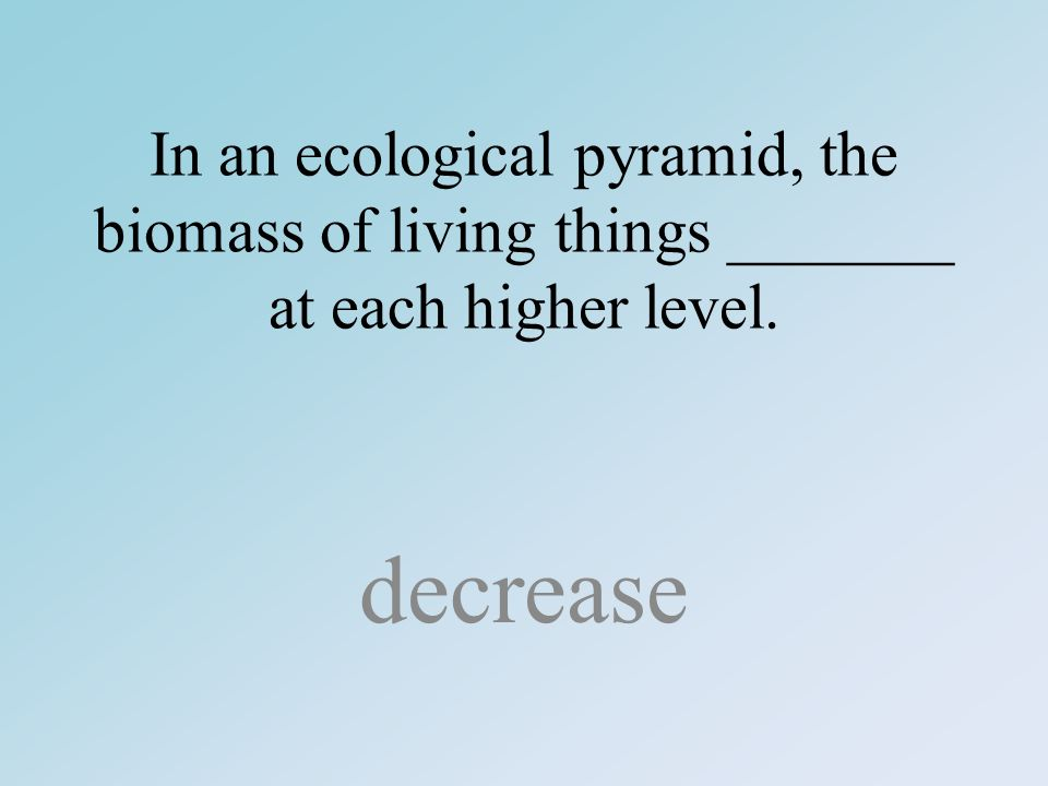 In an ecological pyramid, the biomass of living things _______ at each higher level. decrease