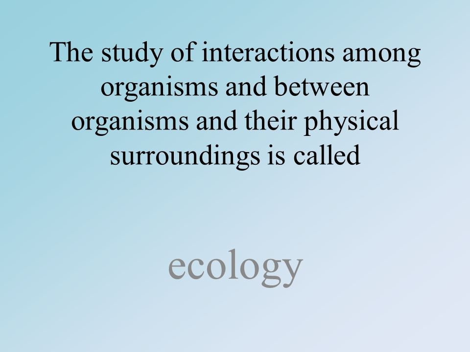 The study of interactions among organisms and between organisms and their physical surroundings is called ecology