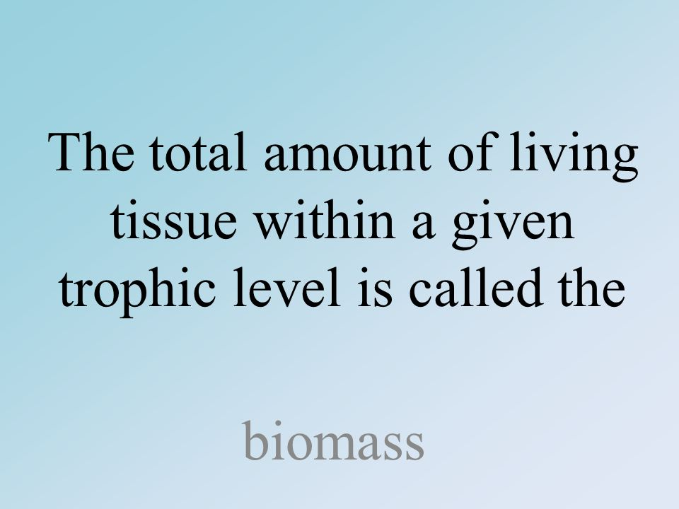 The total amount of living tissue within a given trophic level is called the biomass