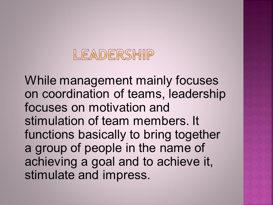 While management mainly focuses on coordination of teams, leadership focuses on motivation and stimulation of team members.
