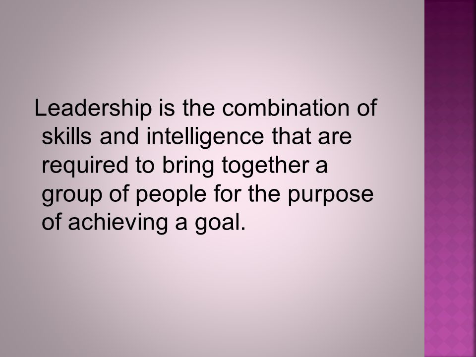 Leadership is the combination of skills and intelligence that are required to bring together a group of people for the purpose of achieving a goal.