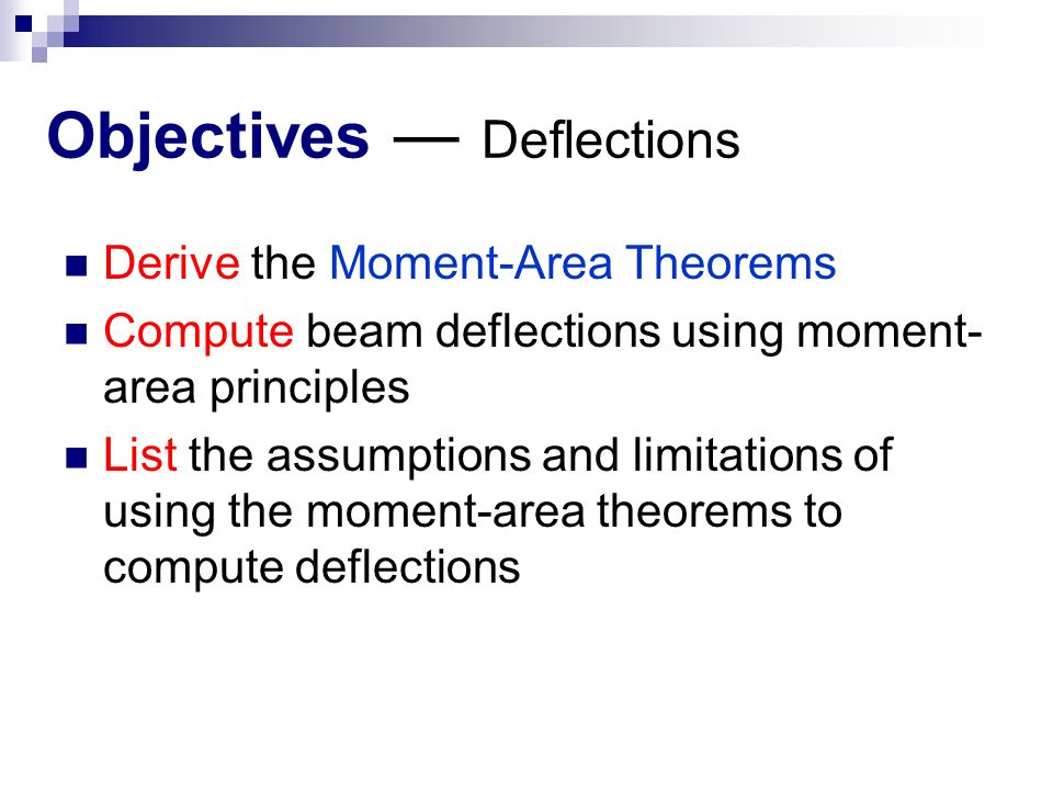 Objectives ― Deflections Derive the Moment-Area Theorems Compute beam deflections using moment- area principles List the assumptions and limitations of using the moment-area theorems to compute deflections