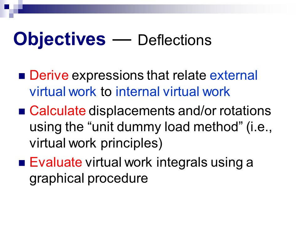 Objectives ― Deflections Derive expressions that relate external virtual work to internal virtual work Calculate displacements and/or rotations using the unit dummy load method (i.e., virtual work principles) Evaluate virtual work integrals using a graphical procedure