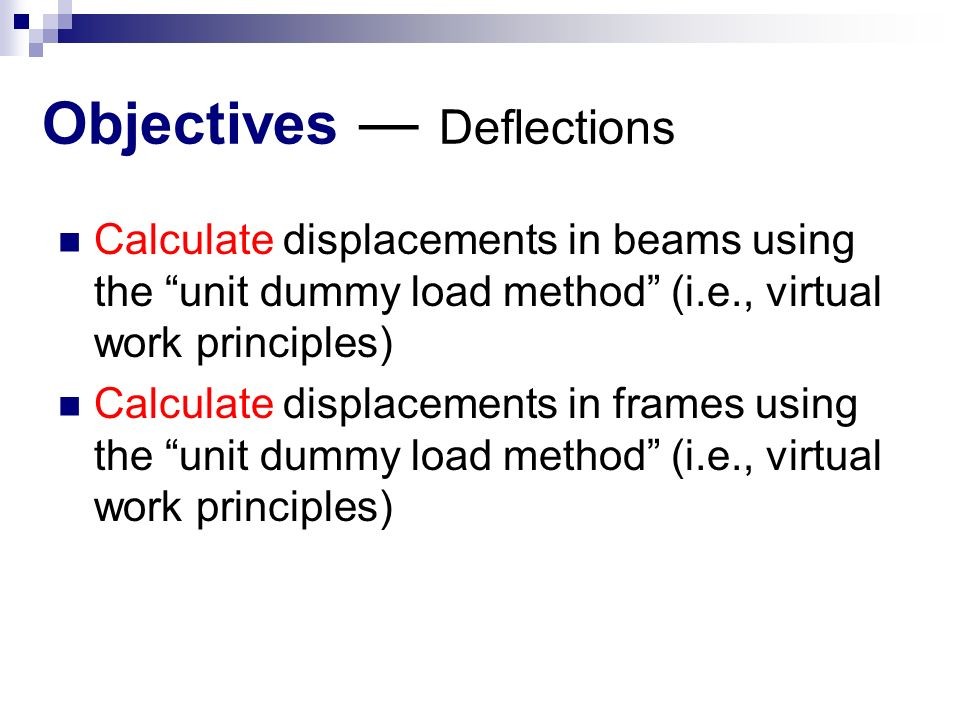 Objectives ― Deflections Calculate displacements in beams using the unit dummy load method (i.e., virtual work principles) Calculate displacements in frames using the unit dummy load method (i.e., virtual work principles)