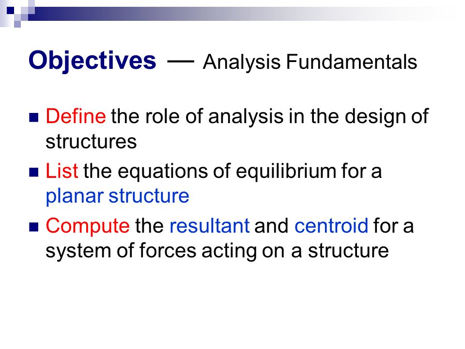 Objectives ― Analysis Fundamentals Define the role of analysis in the design of structures List the equations of equilibrium for a planar structure Compute the resultant and centroid for a system of forces acting on a structure